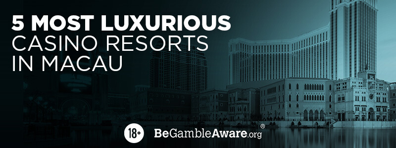 5 Most Luxurious Casino Resorts in Macau